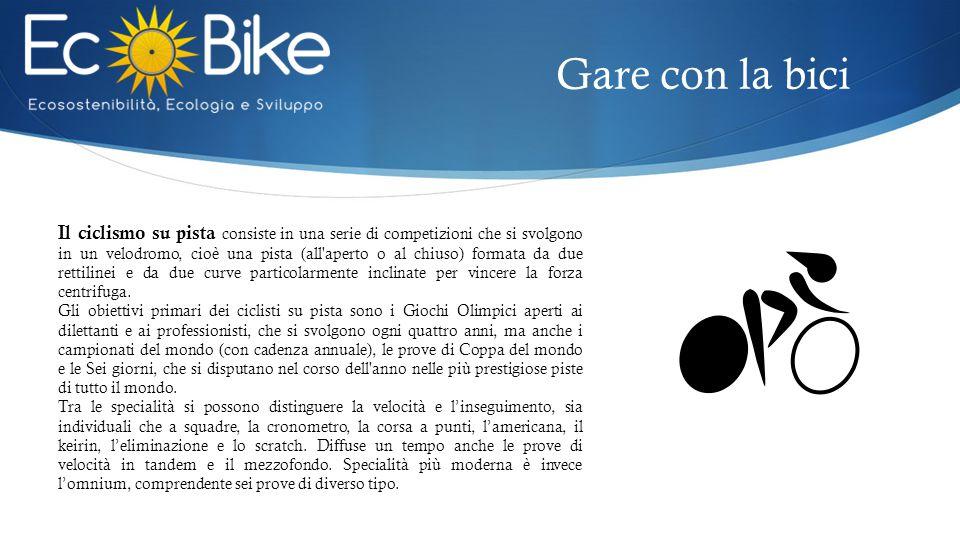 Gare con la bici Il ciclismo su pista consiste in una serie di competizioni che si svolgono in un velodromo, cioè una pista (all aperto o al chiuso) formata da due rettilinei e da due curve particolarmente inclinate per vincere la forza centrifuga.