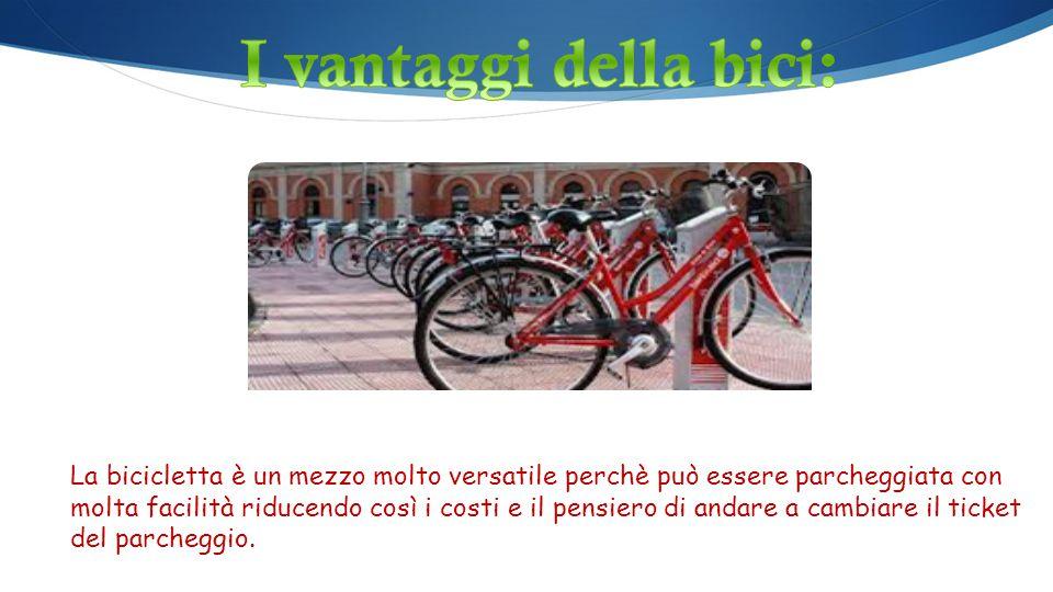 La bicicletta è un mezzo molto versatile perchè può essere parcheggiata con molta facilità riducendo così i costi e il pensiero di andare a cambiare il ticket del parcheggio.