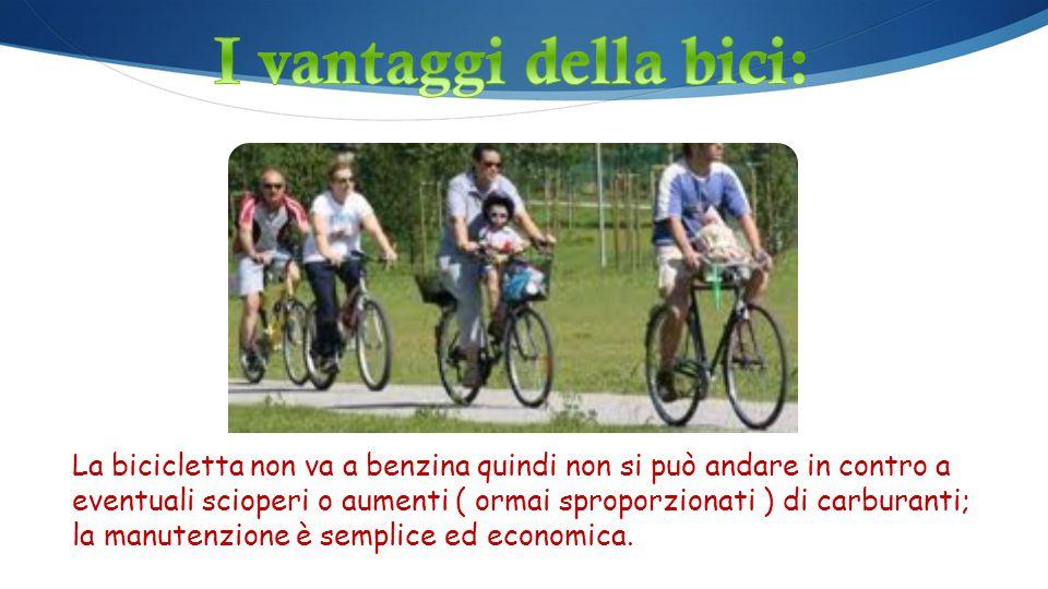 La bicicletta non va a benzina quindi non si può andare in contro a eventuali scioperi o aumenti ( ormai sproporzionati ) di carburanti; la manutenzio