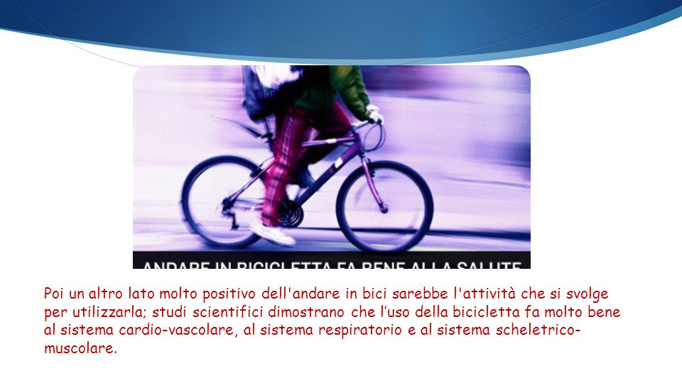 Poi un altro lato molto positivo dell'andare in bici sarebbe l'attività che si svolge per utilizzarla; studi scientifici dimostrano che l'uso della bi