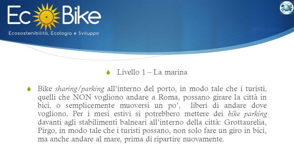  Livello 1 – La marina  Bike sharing/parking all'interno del porto, in modo tale che i turisti, quelli che NON vogliono andare a Roma, possano girare la città in bici, o semplicemente muoversi un po', liberi di andare dove vogliono.