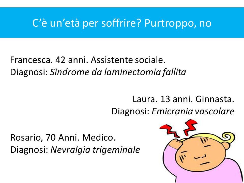 C'è un'età per soffrire? Purtroppo, no Francesca. 42 anni. Assistente sociale. Diagnosi: Sindrome da laminectomia fallita Laura. 13 anni. Ginnasta. Di