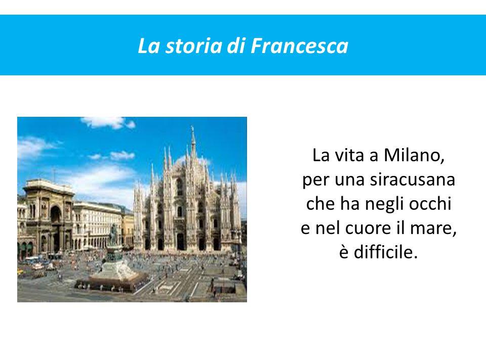 La storia di Francesca La vita a Milano, per una siracusana che ha negli occhi e nel cuore il mare, è difficile.
