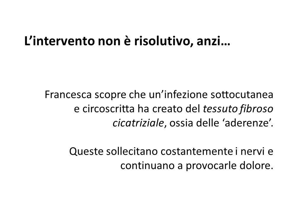 L'intervento non è risolutivo, anzi… Francesca scopre che un'infezione sottocutanea e circoscritta ha creato del tessuto fibroso cicatriziale, ossia d