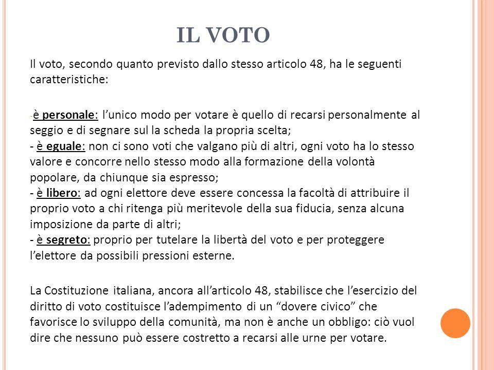 IL VOTO Il voto, secondo quanto previsto dallo stesso articolo 48, ha le seguenti caratteristiche: - è personale: l'unico modo per votare è quello di recarsi personalmente al seggio e di segnare sul la scheda la propria scelta; - è eguale: non ci sono voti che valgano più di altri, ogni voto ha lo stesso valore e concorre nello stesso modo alla formazione della volontà popolare, da chiunque sia espresso; - è libero: ad ogni elettore deve essere concessa la facoltà di attribuire il proprio voto a chi ritenga più meritevole della sua fiducia, senza alcuna imposizione da parte di altri; - è segreto: proprio per tutelare la libertà del voto e per proteggere l'elettore da possibili pressioni esterne.