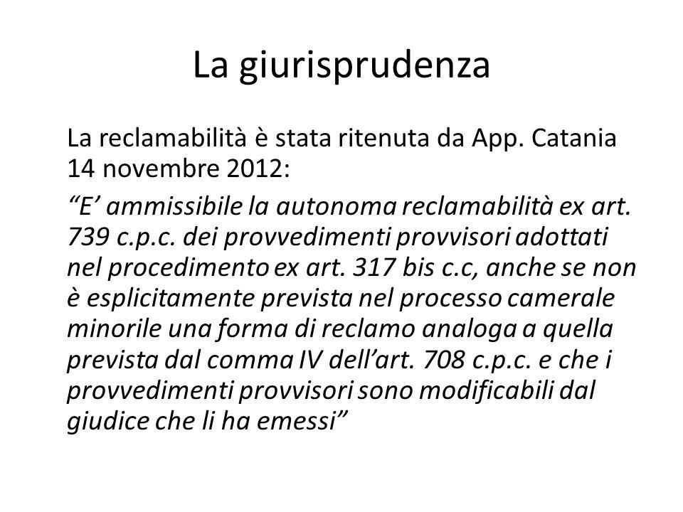 """La giurisprudenza La reclamabilità è stata ritenuta da App. Catania 14 novembre 2012: """"E' ammissibile la autonoma reclamabilità ex art. 739 c.p.c. dei"""