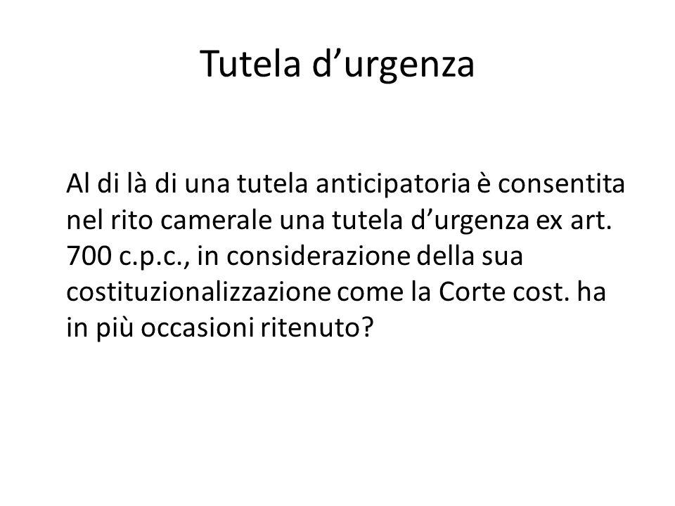 Tutela d'urgenza Al di là di una tutela anticipatoria è consentita nel rito camerale una tutela d'urgenza ex art. 700 c.p.c., in considerazione della