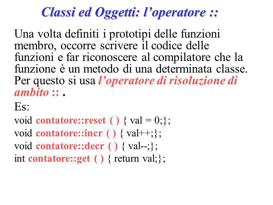 Classi ed Oggetti: l'operatore :: Una volta definiti i prototipi delle funzioni membro, occorre scrivere il codice delle funzioni e far riconoscere al compilatore che la funzione è un metodo di una determinata classe.