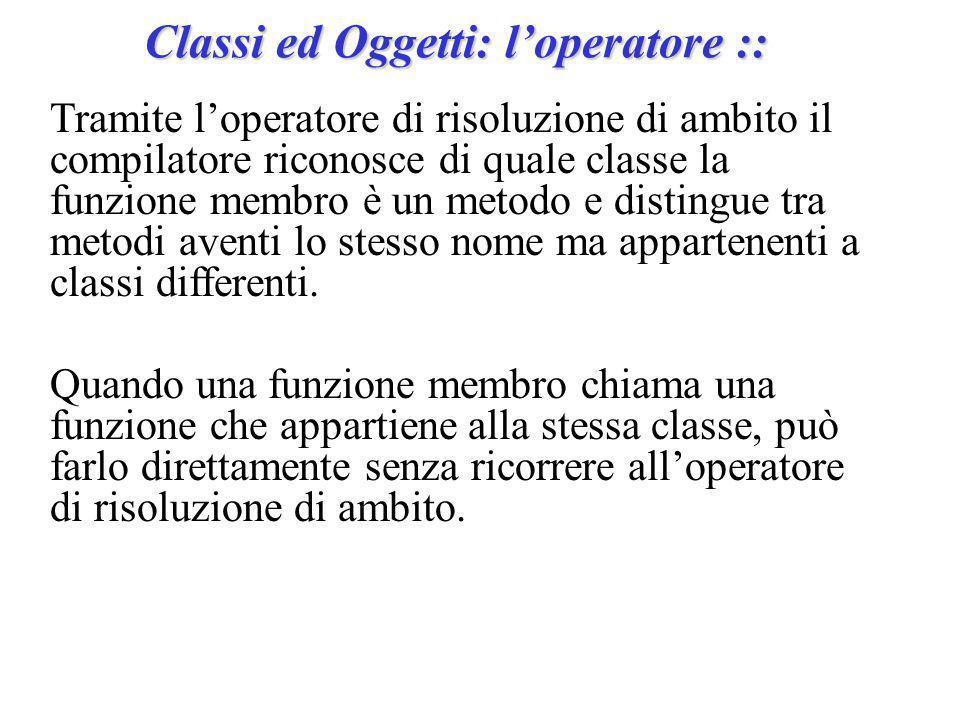 Classi ed Oggetti: l'operatore :: Tramite l'operatore di risoluzione di ambito il compilatore riconosce di quale classe la funzione membro è un metodo e distingue tra metodi aventi lo stesso nome ma appartenenti a classi differenti.