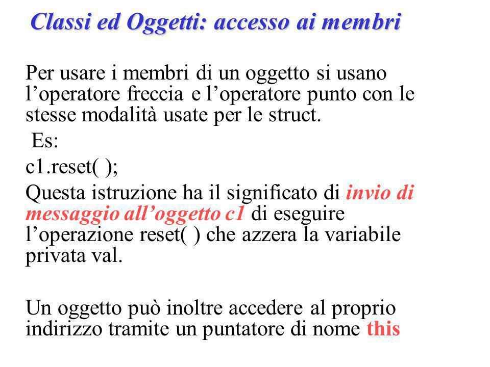 Classi ed Oggetti: accesso ai membri Per usare i membri di un oggetto si usano l'operatore freccia e l'operatore punto con le stesse modalità usate per le struct.