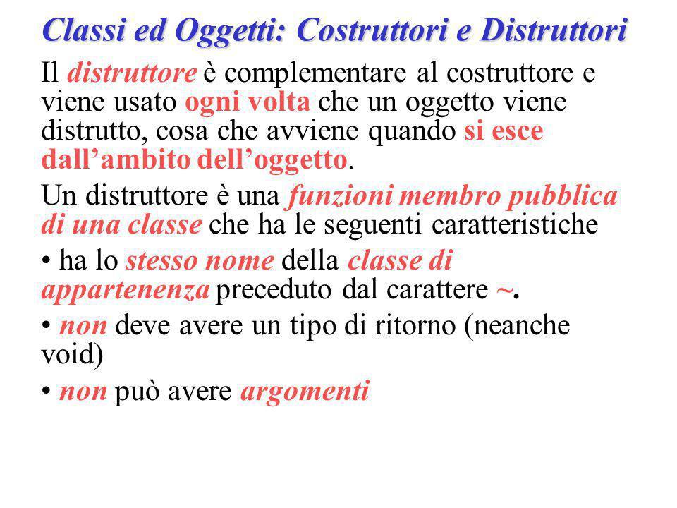 Classi ed Oggetti: Costruttori e Distruttori Il distruttore è complementare al costruttore e viene usato ogni volta che un oggetto viene distrutto, cosa che avviene quando si esce dall'ambito dell'oggetto.