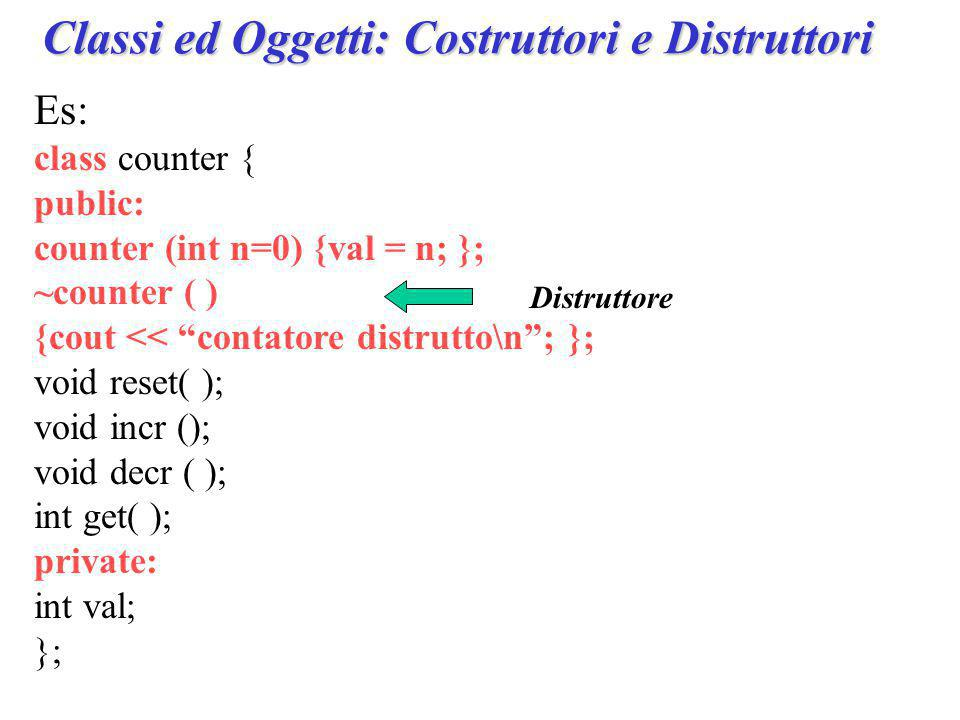 Es: class counter { public: counter (int n=0) {val = n; }; ~counter ( ) {cout << contatore distrutto\n ; }; void reset( ); void incr (); void decr ( ); int get( ); private: int val; }; Distruttore Classi ed Oggetti: Costruttori e Distruttori