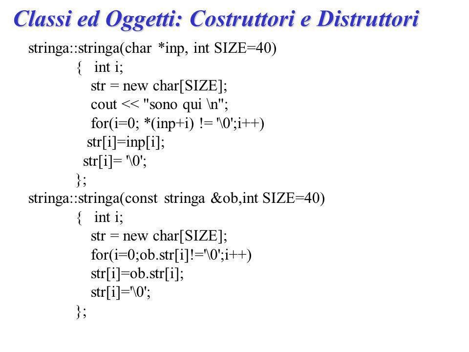 stringa::stringa(char *inp, int SIZE=40) { int i; str = new char[SIZE]; cout << sono qui \n ; for(i=0; *(inp+i) != \0 ;i++) str[i]=inp[i]; str[i]= \0 ; }; stringa::stringa(const stringa &ob,int SIZE=40) { int i; str = new char[SIZE]; for(i=0;ob.str[i]!= \0 ;i++) str[i]=ob.str[i]; str[i]= \0 ; }; Classi ed Oggetti: Costruttori e Distruttori
