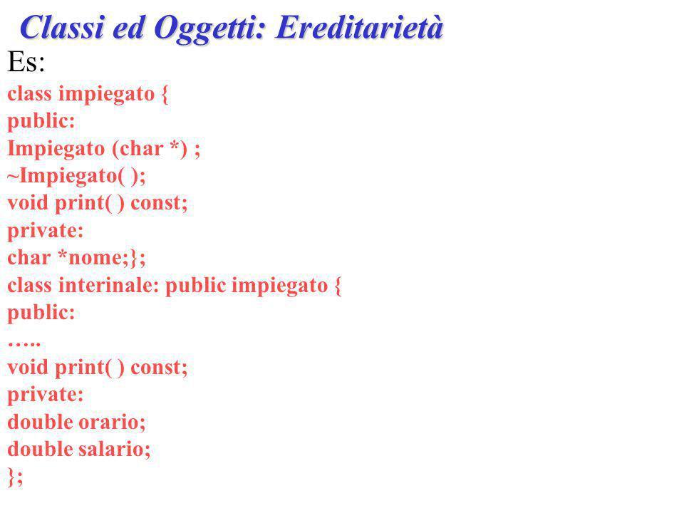 Es: class impiegato { public: Impiegato (char *) ; ~Impiegato( ); void print( ) const; private: char *nome;}; class interinale: public impiegato { public: …..