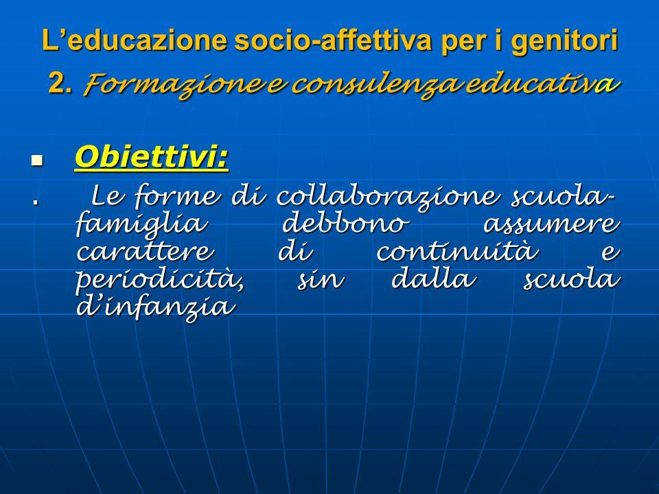 L'educazione socio-affettiva per i genitori 2. Formazione e consulenza educativa Obiettivi: Obiettivi:. Le forme di collaborazione scuola- famiglia de