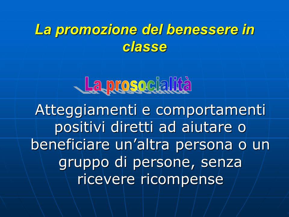 La promozione del benessere in classe La promozione del benessere in classe Atteggiamenti e comportamenti positivi diretti ad aiutare o beneficiare un