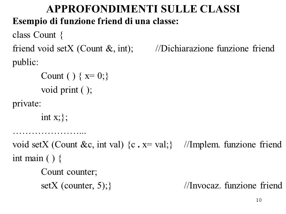 10 APPROFONDIMENTI SULLE CLASSI Esempio di funzione friend di una classe: class Count { friend void setX (Count &, int);//Dichiarazione funzione frien