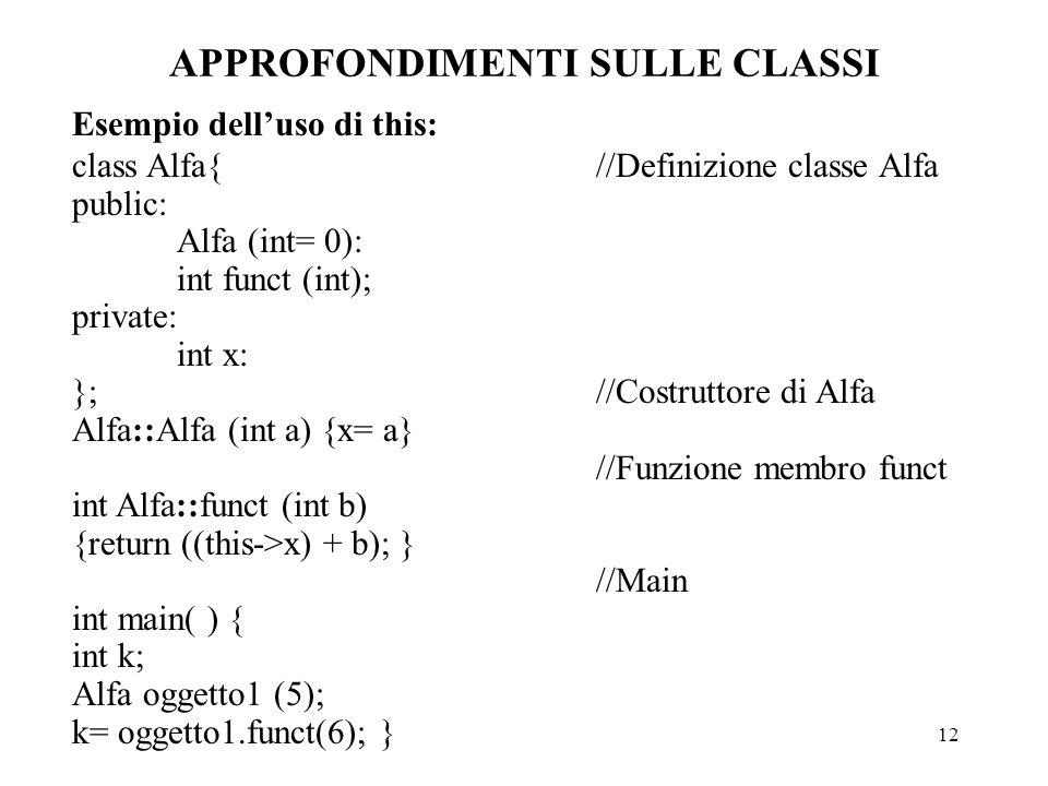 12 APPROFONDIMENTI SULLE CLASSI Esempio dell'uso di this: class Alfa{//Definizione classe Alfa public: Alfa (int= 0): int funct (int); private: int x: };//Costruttore di Alfa Alfa::Alfa (int a) {x= a} //Funzione membro funct int Alfa::funct (int b) {return ((this->x) + b); } //Main int main( ) { int k; Alfa oggetto1 (5); k= oggetto1.funct(6); }