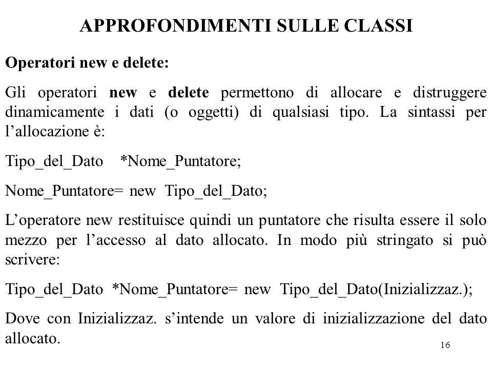 16 APPROFONDIMENTI SULLE CLASSI Operatori new e delete: Gli operatori new e delete permettono di allocare e distruggere dinamicamente i dati (o oggetti) di qualsiasi tipo.