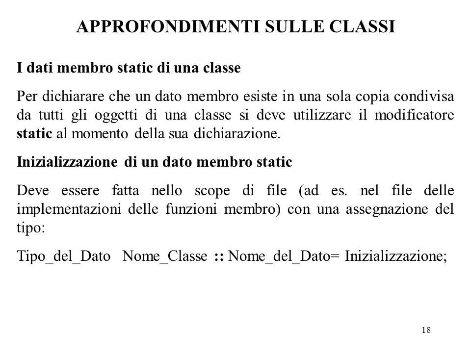 18 APPROFONDIMENTI SULLE CLASSI I dati membro static di una classe Per dichiarare che un dato membro esiste in una sola copia condivisa da tutti gli oggetti di una classe si deve utilizzare il modificatore static al momento della sua dichiarazione.