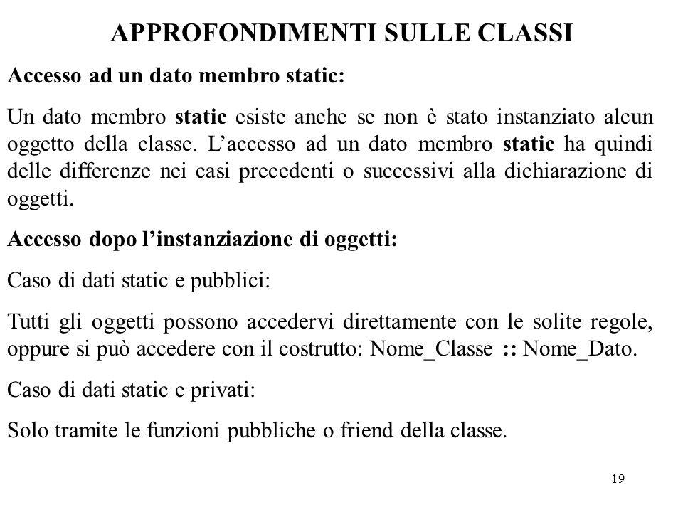 19 APPROFONDIMENTI SULLE CLASSI Accesso ad un dato membro static: Un dato membro static esiste anche se non è stato instanziato alcun oggetto della classe.