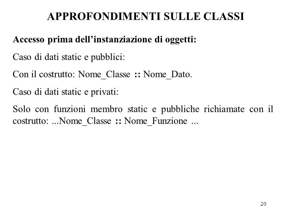 20 APPROFONDIMENTI SULLE CLASSI Accesso prima dell'instanziazione di oggetti: Caso di dati static e pubblici: Con il costrutto: Nome_Classe :: Nome_Dato.