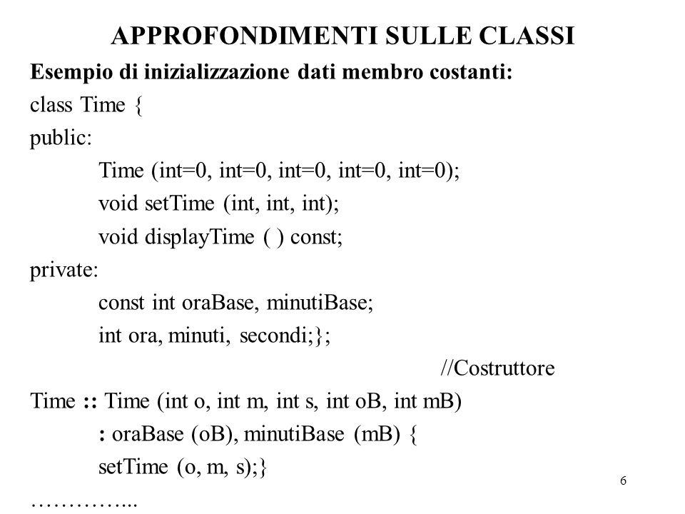 6 APPROFONDIMENTI SULLE CLASSI Esempio di inizializzazione dati membro costanti: class Time { public: Time (int=0, int=0, int=0, int=0, int=0); void setTime (int, int, int); void displayTime ( ) const; private: const int oraBase, minutiBase; int ora, minuti, secondi;}; //Costruttore Time :: Time (int o, int m, int s, int oB, int mB) : oraBase (oB), minutiBase (mB) { setTime (o, m, s);} …………...