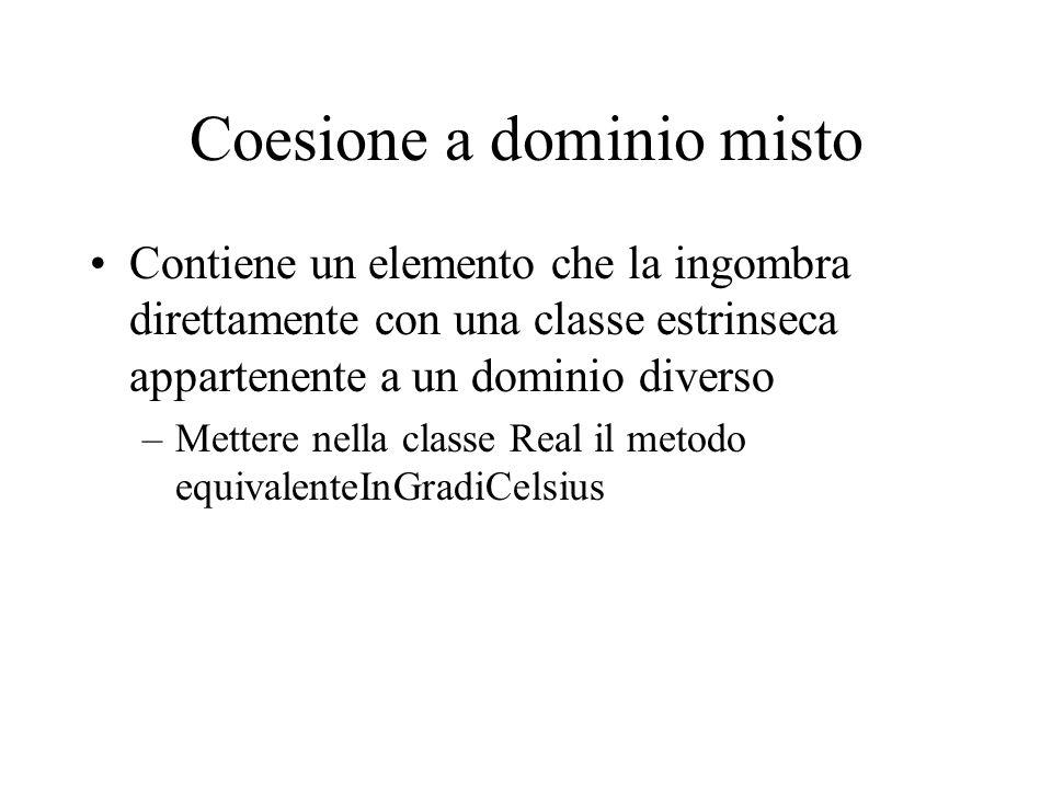 Coesione a dominio misto Contiene un elemento che la ingombra direttamente con una classe estrinseca appartenente a un dominio diverso –Mettere nella classe Real il metodo equivalenteInGradiCelsius
