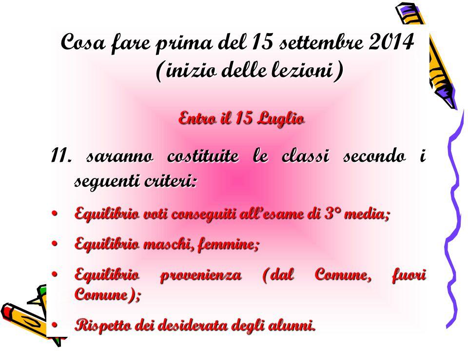 Cosa fare prima del 15 settembre 2014 (inizio delle lezioni) Entro il 15 Luglio Entro il 15 Luglio 11. saranno costituite le classi secondo i seguenti