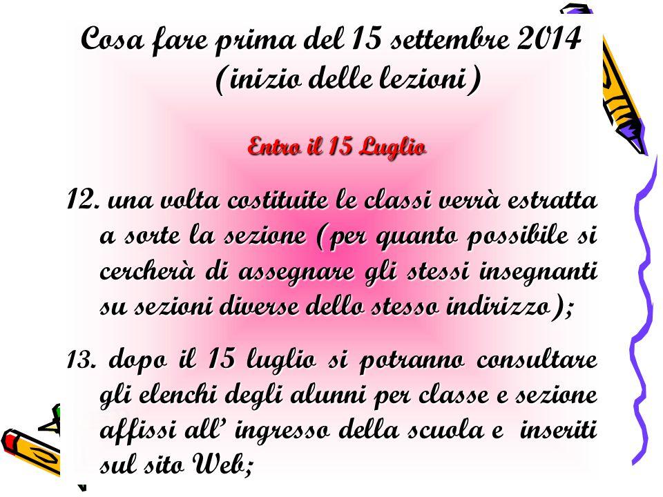 Cosa fare prima del 15 settembre 2014 (inizio delle lezioni) Entro il 15 Luglio Entro il 15 Luglio 12. una volta costituite le classi verrà estratta a