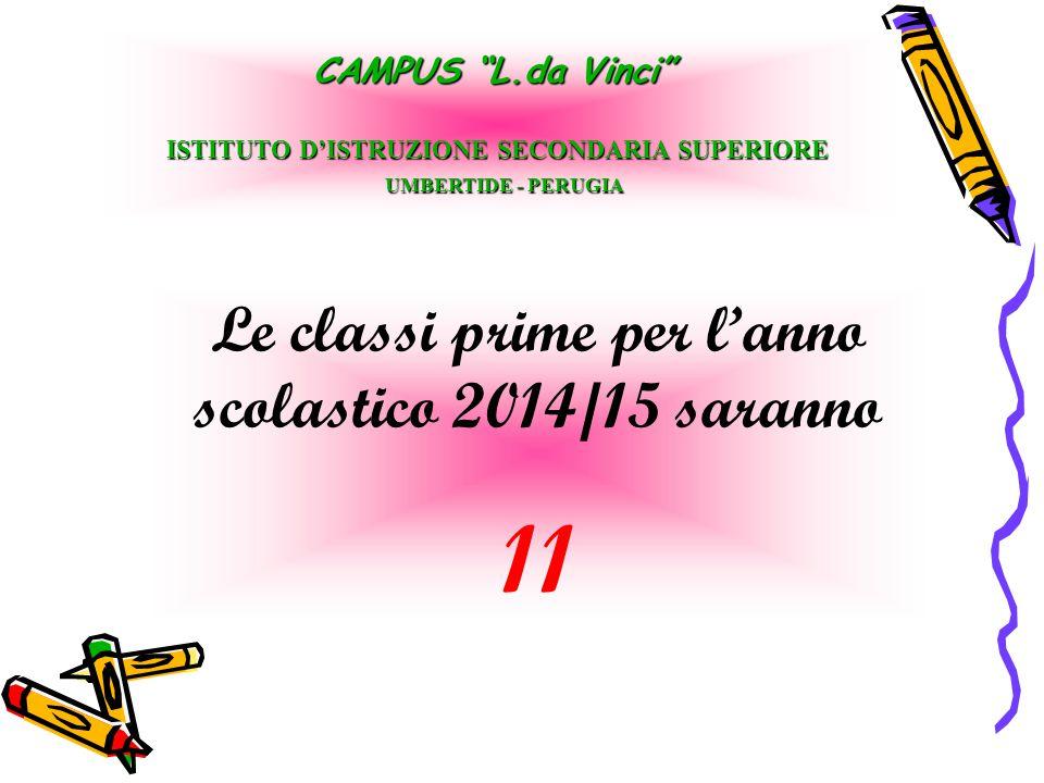 "Le classi prime per l'anno scolastico 2014/15 saranno 11 CAMPUS ""L.da Vinci"" ISTITUTO D'ISTRUZIONE SECONDARIA SUPERIORE UMBERTIDE - PERUGIA UMBERTIDE"