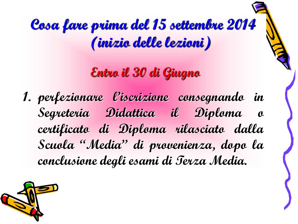Cosa fare prima del 15 settembre 2014 (inizio delle lezioni) Entro il 30 di Giugno Entro il 30 di Giugno 1.perfezionare l'iscrizione consegnando in Se