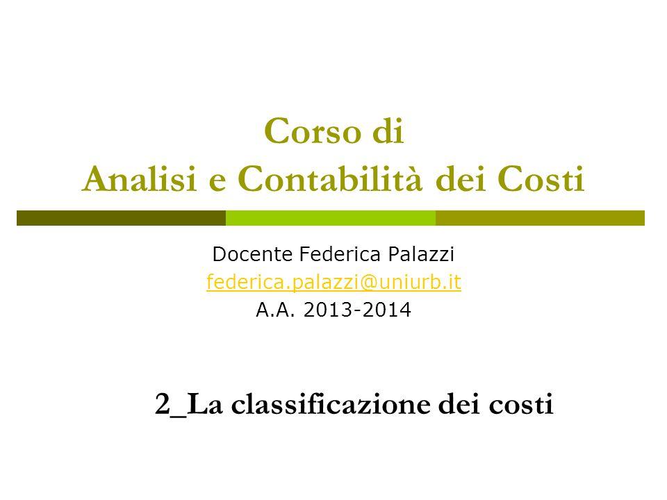 Corso di Analisi e Contabilità dei Costi Docente Federica Palazzi federica.palazzi@uniurb.it A.A. 2013-2014 2_La classificazione dei costi