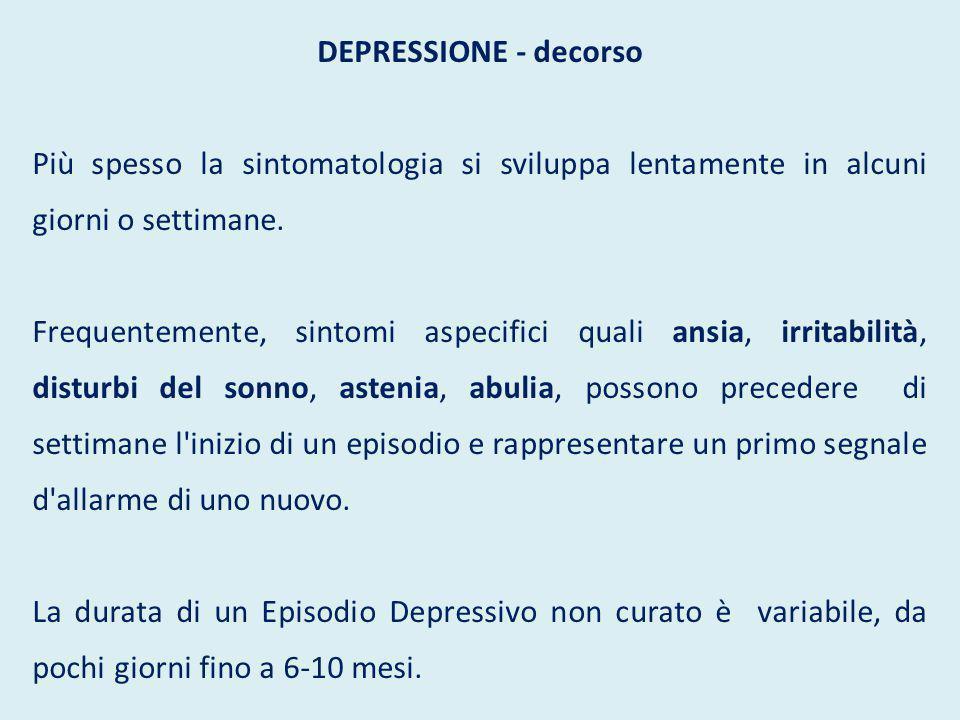 DEPRESSIONE - decorso Più spesso la sintomatologia si sviluppa lentamente in alcuni giorni o settimane. Frequentemente, sintomi aspecifici quali ansia