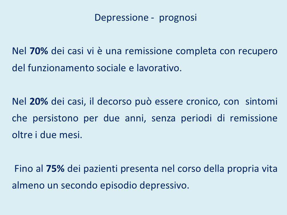 Depressione - prognosi Nel 70% dei casi vi è una remissione completa con recupero del funzionamento sociale e lavorativo. Nel 20% dei casi, il decorso