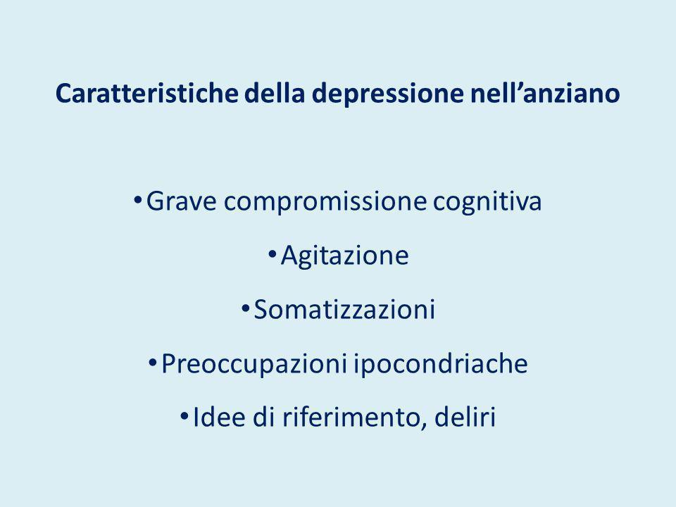Caratteristiche della depressione nell'anziano Grave compromissione cognitiva Agitazione Somatizzazioni Preoccupazioni ipocondriache Idee di riferimen