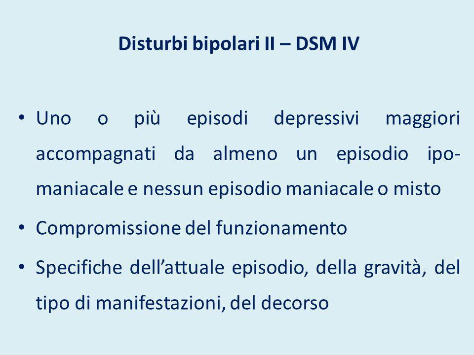 Disturbi bipolari II – DSM IV Uno o più episodi depressivi maggiori accompagnati da almeno un episodio ipo- maniacale e nessun episodio maniacale o mi
