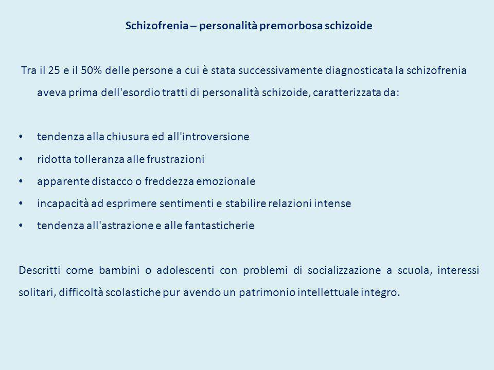 Schizofrenia – personalità premorbosa schizoide Tra il 25 e il 50% delle persone a cui è stata successivamente diagnosticata la schizofrenia aveva pri