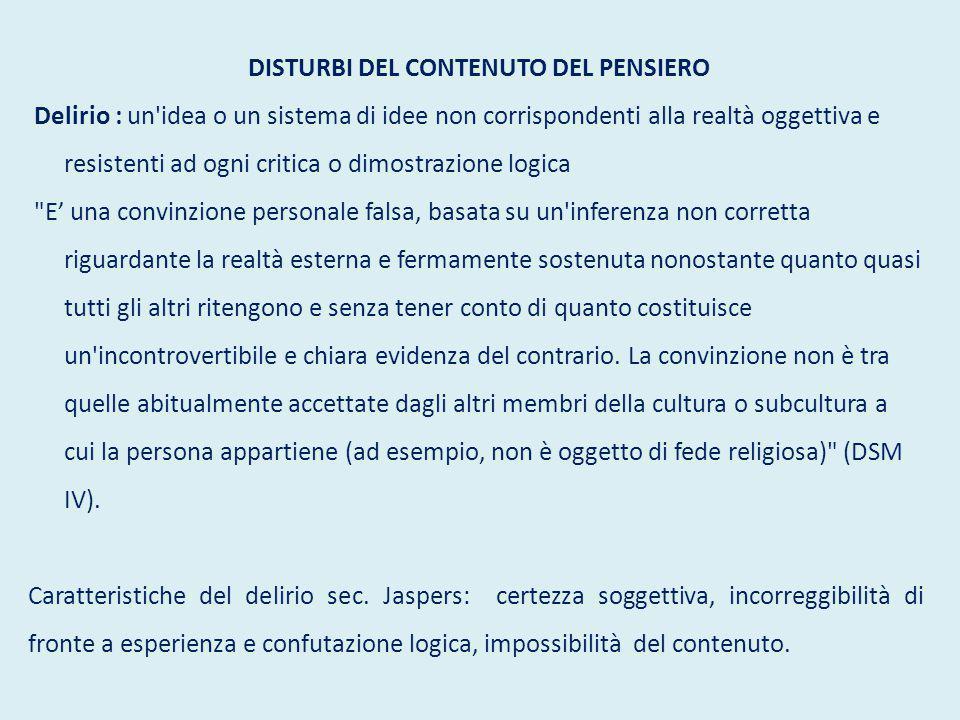 DISTURBI DEL CONTENUTO DEL PENSIERO Delirio : un'idea o un sistema di idee non corrispondenti alla realtà oggettiva e resistenti ad ogni critica o dim