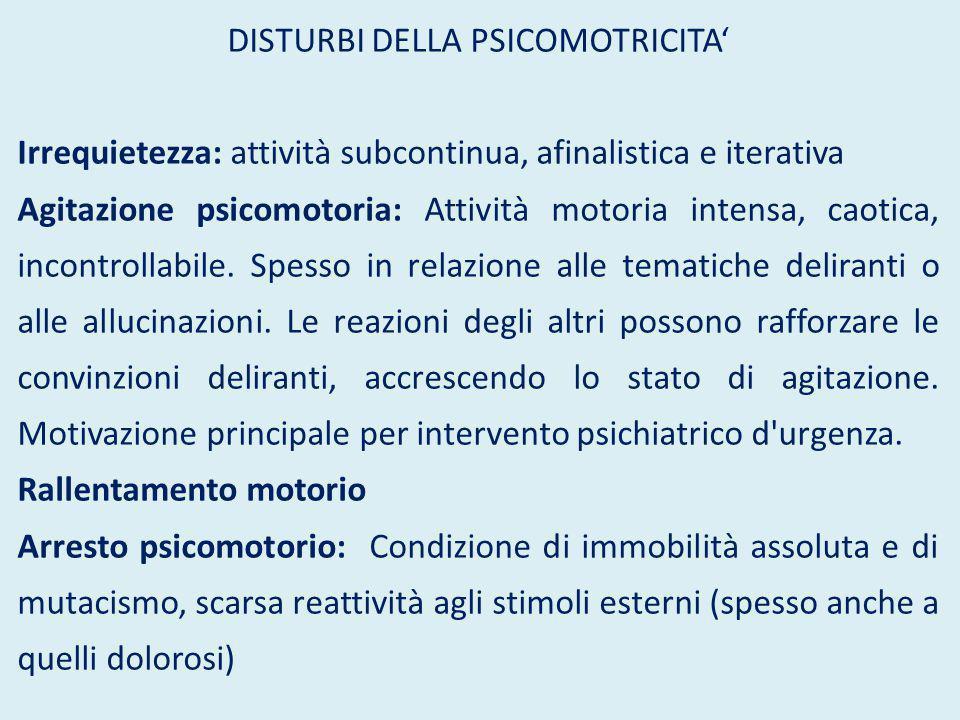 DISTURBI DELLA PSICOMOTRICITA' Irrequietezza: attività subcontinua, afinalistica e iterativa Agitazione psicomotoria: Attività motoria intensa, caotic