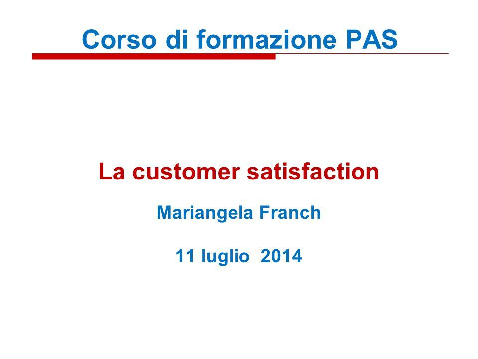 La customer satisfaction Mariangela Franch 11 luglio 2014 Corso di formazione PAS