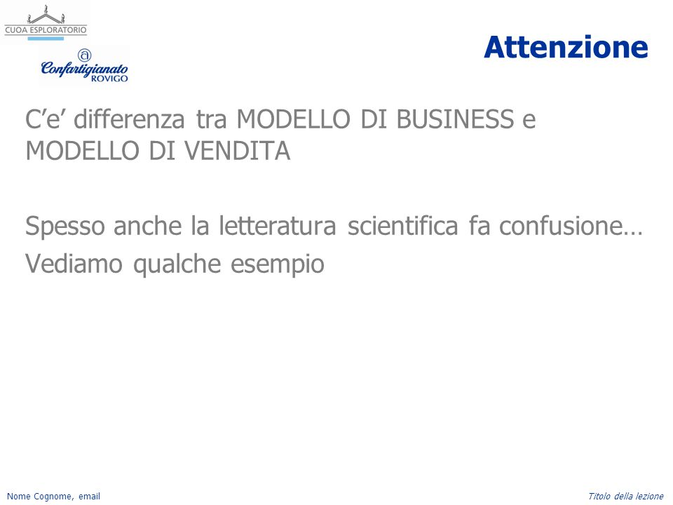 Nome Cognome, emailTitolo della lezione Attenzione C'e' differenza tra MODELLO DI BUSINESS e MODELLO DI VENDITA Spesso anche la letteratura scientific