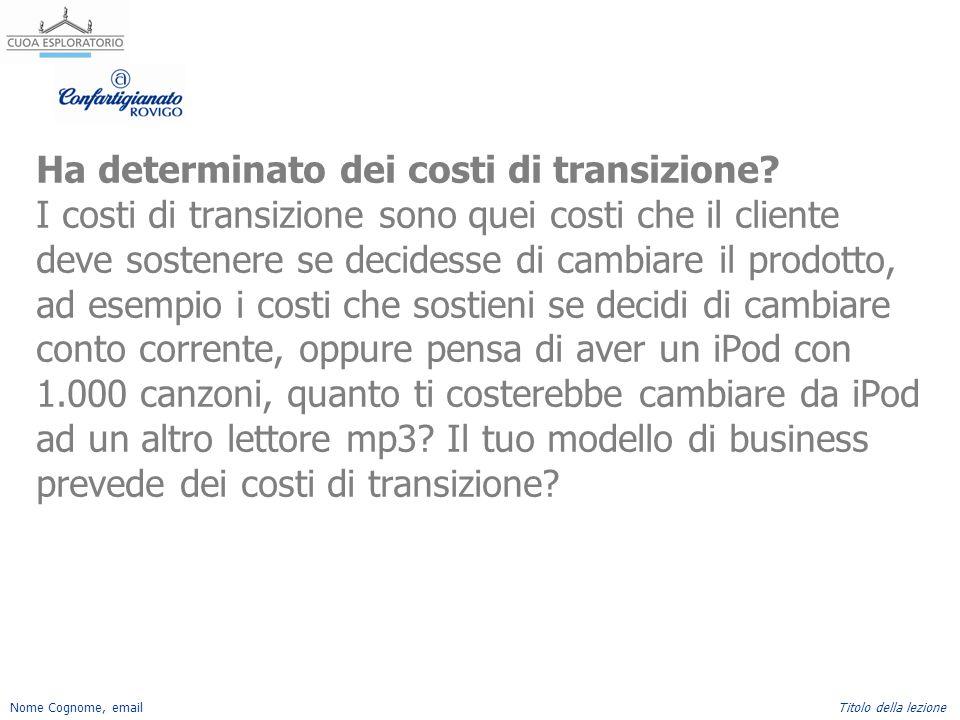 Nome Cognome, emailTitolo della lezione Ha determinato dei costi di transizione? I costi di transizione sono quei costi che il cliente deve sostenere
