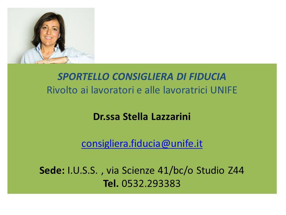 SPORTELLO CONSIGLIERA DI FIDUCIA Rivolto ai lavoratori e alle lavoratrici UNIFE Dr.ssa Stella Lazzarini consigliera.fiducia@unife.it Sede: I.U.S.S., v