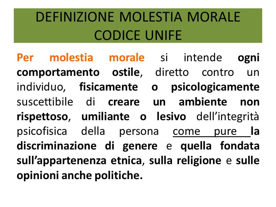 DEFINIZIONE MOLESTIA MORALE CODICE UNIFE Per molestia morale si intende ogni comportamento ostile, diretto contro un individuo, fisicamente o psicolog