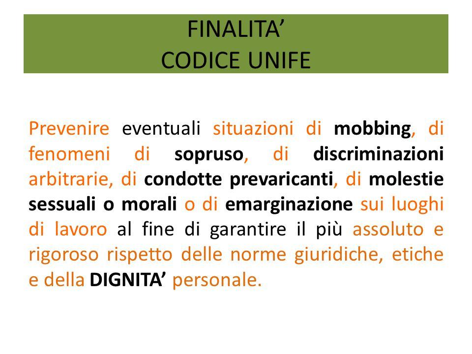 FINALITA' CODICE UNIFE Prevenire eventuali situazioni di mobbing, di fenomeni di sopruso, di discriminazioni arbitrarie, di condotte prevaricanti, di