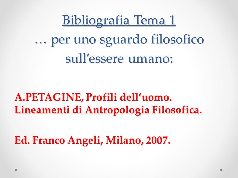 Bibliografia Tema 1 … per uno sguardo filosofico sull'essere umano: A.PETAGINE, Profili dell'uomo.