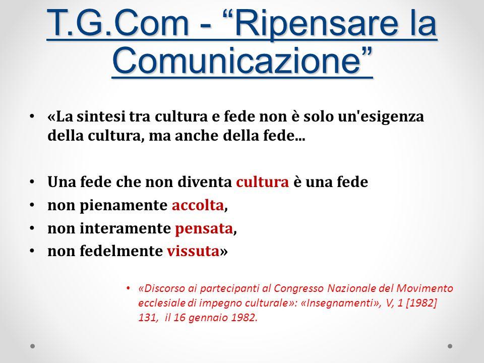 T.G.Com - Ripensare la Comunicazione «La sintesi tra cultura e fede non è solo un esigenza della cultura, ma anche della fede...