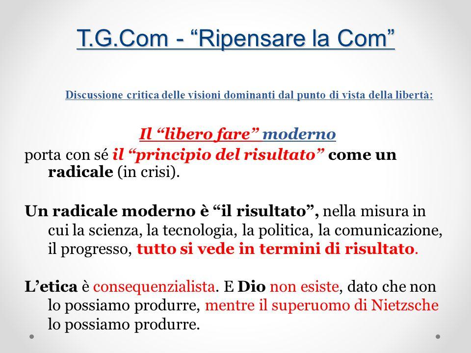 T.G.Com - Ripensare la Com Discussione critica delle visioni dominanti dal punto di vista della libertà: Il libero fare moderno porta con sé il principio del risultato come un radicale (in crisi).