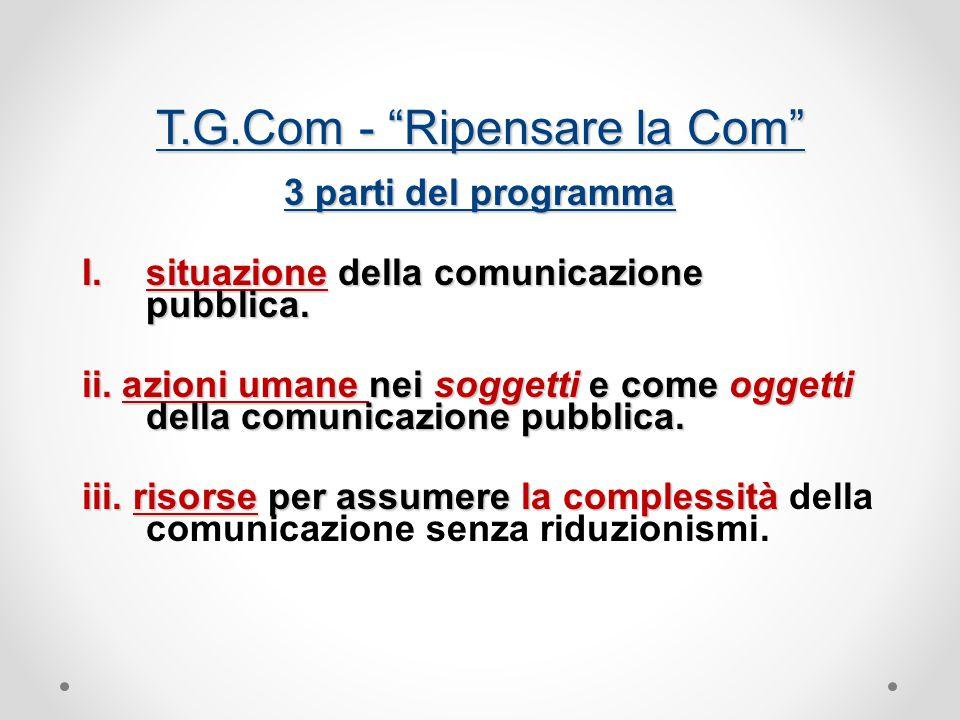 T.G.Com - Ripensare la Com 3 parti del programma I.situazione della comunicazione pubblica.